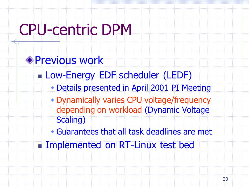 20 CPU-centric DPM Previous work Low-Energy EDF scheduler (LEDF) Details presented in April 2001 PI Meeting Dynamically varies CPU voltage/frequency d