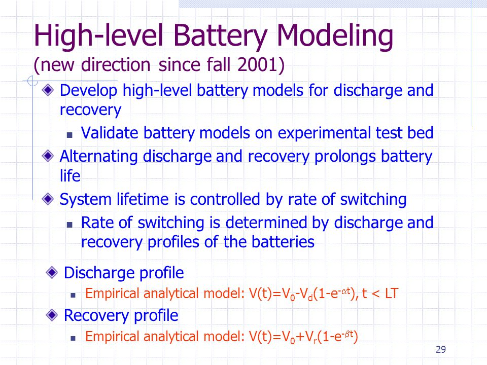 29 High-level Battery Modeling (new direction since fall 2001) Develop high-level battery models for discharge and recovery Validate battery models on