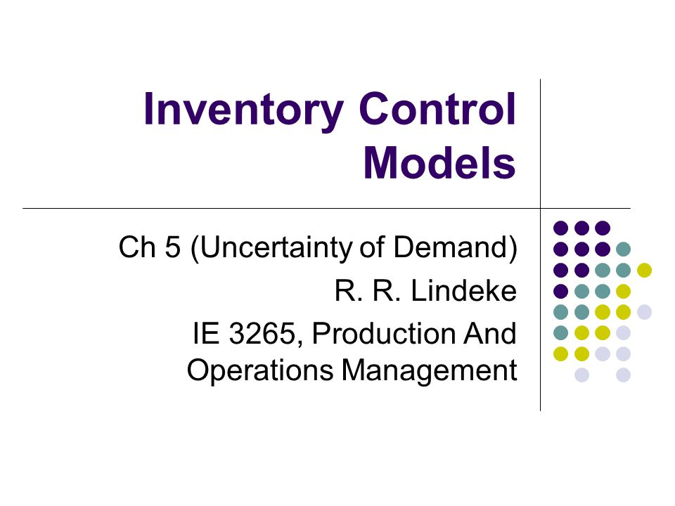Inventory Control Models Ch 5 (Uncertainty of Demand) R. R. Lindeke IE 3265, Production And Operations Management