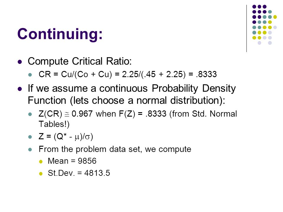 Continuing: Compute Critical Ratio: CR = Cu/(Co + Cu) = 2.25/(.45 + 2.25) =.8333 If we assume a continuous Probability Density Function (lets choose a