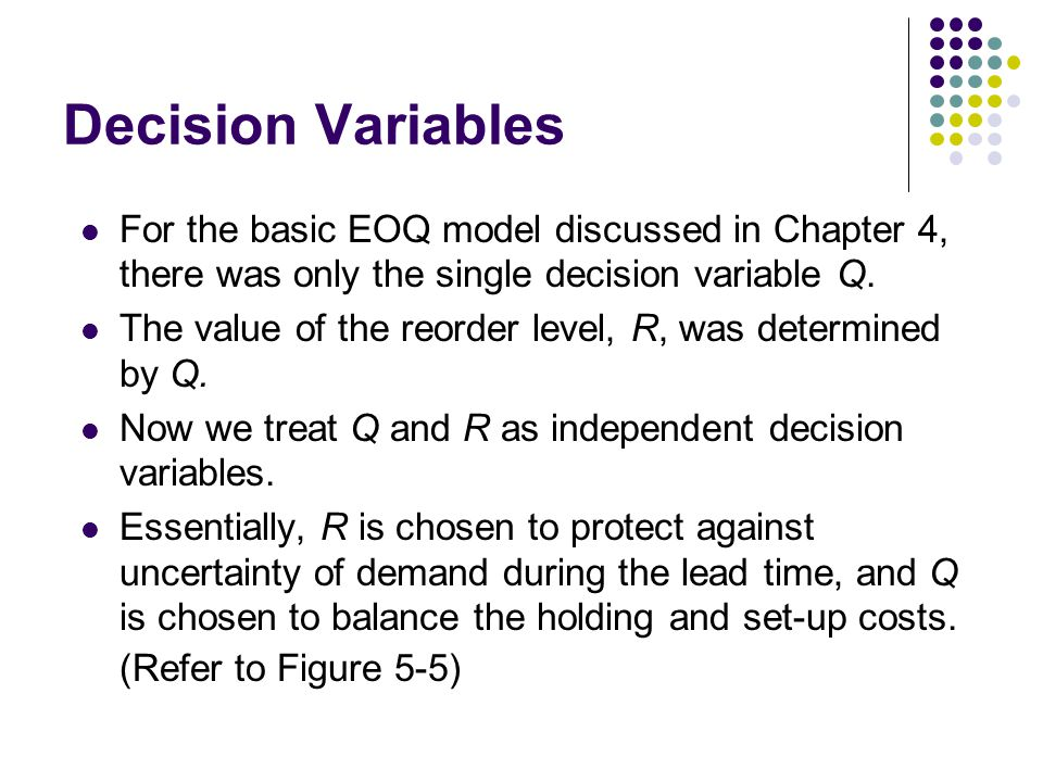 Decision Variables For the basic EOQ model discussed in Chapter 4, there was only the single decision variable Q. The value of the reorder level, R, w