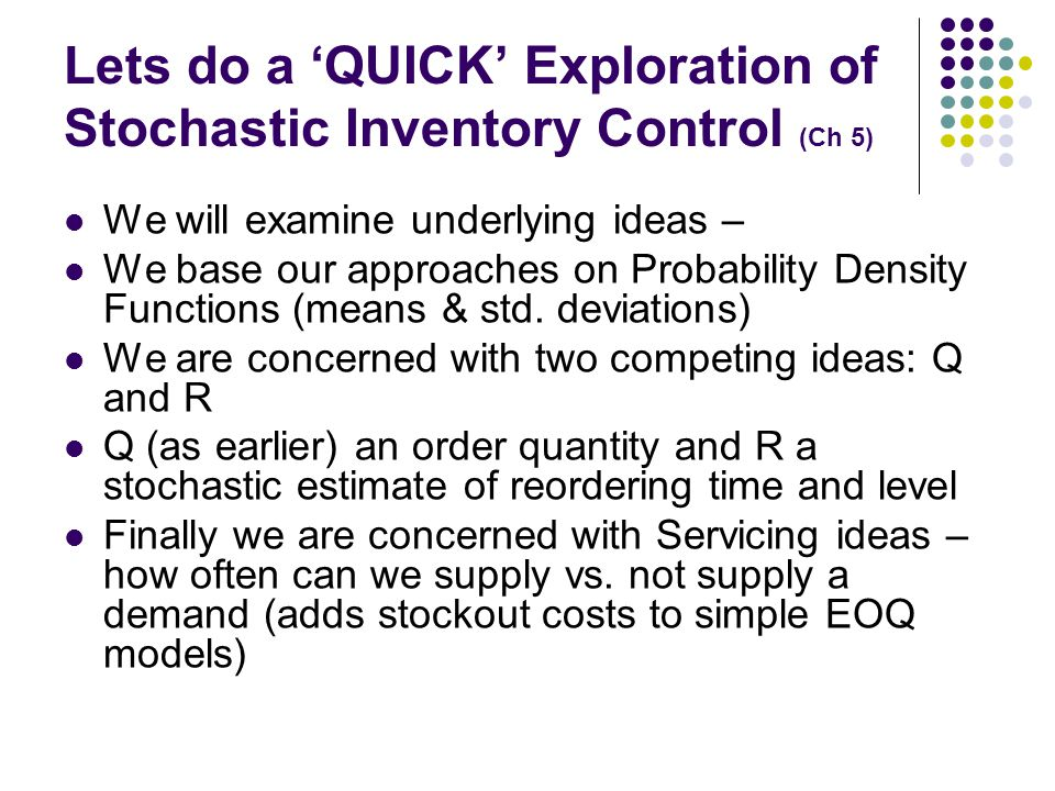 Lets do a QUICK Exploration of Stochastic Inventory Control (Ch 5) We will examine underlying ideas – We base our approaches on Probability Density Fu