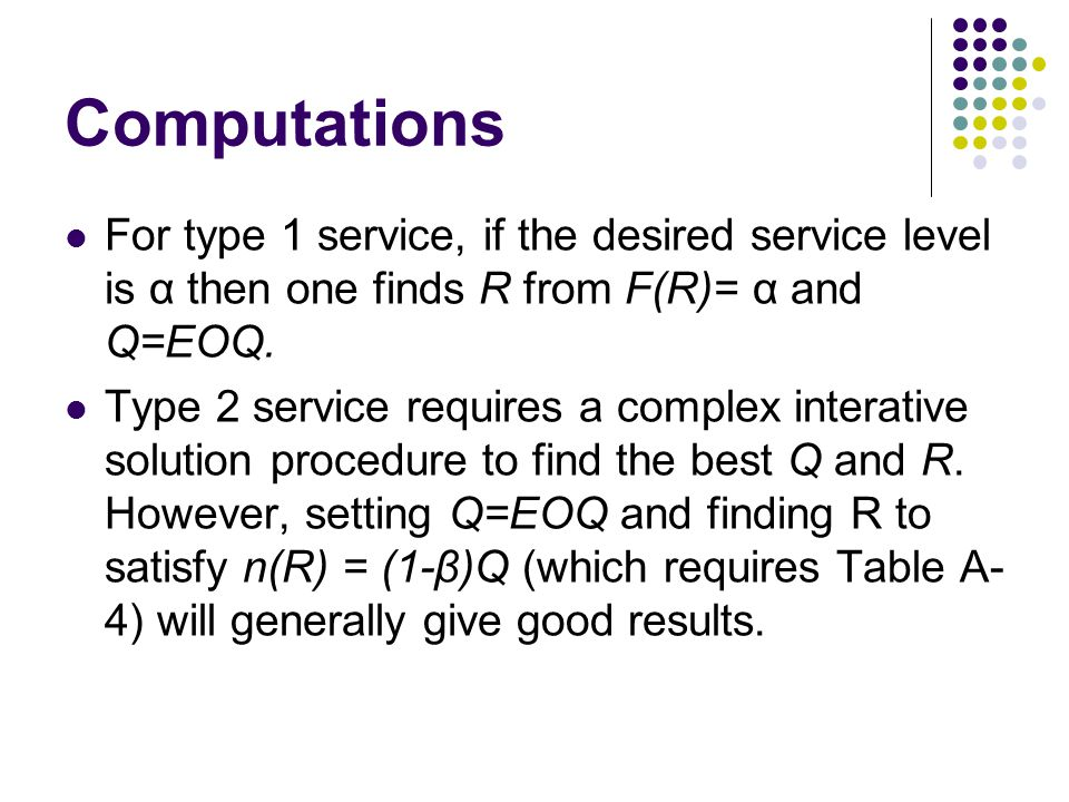 Computations For type 1 service, if the desired service level is α then one finds R from F(R)= α and Q=EOQ. Type 2 service requires a complex interati