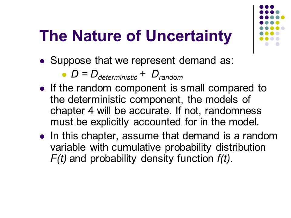 The Nature of Uncertainty Suppose that we represent demand as: D = D deterministic + D random If the random component is small compared to the determi