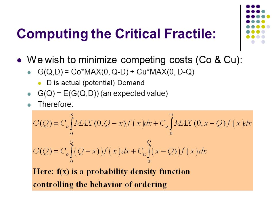 Computing the Critical Fractile: We wish to minimize competing costs (Co & Cu): G(Q,D) = Co*MAX(0, Q-D) + Cu*MAX(0, D-Q) D is actual (potential) Deman