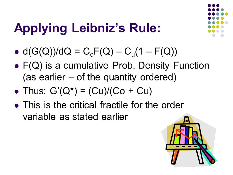 Applying Leibnizs Rule: d(G(Q))/dQ = C o F(Q) – C u (1 – F(Q)) F(Q) is a cumulative Prob. Density Function (as earlier – of the quantity ordered) Thus
