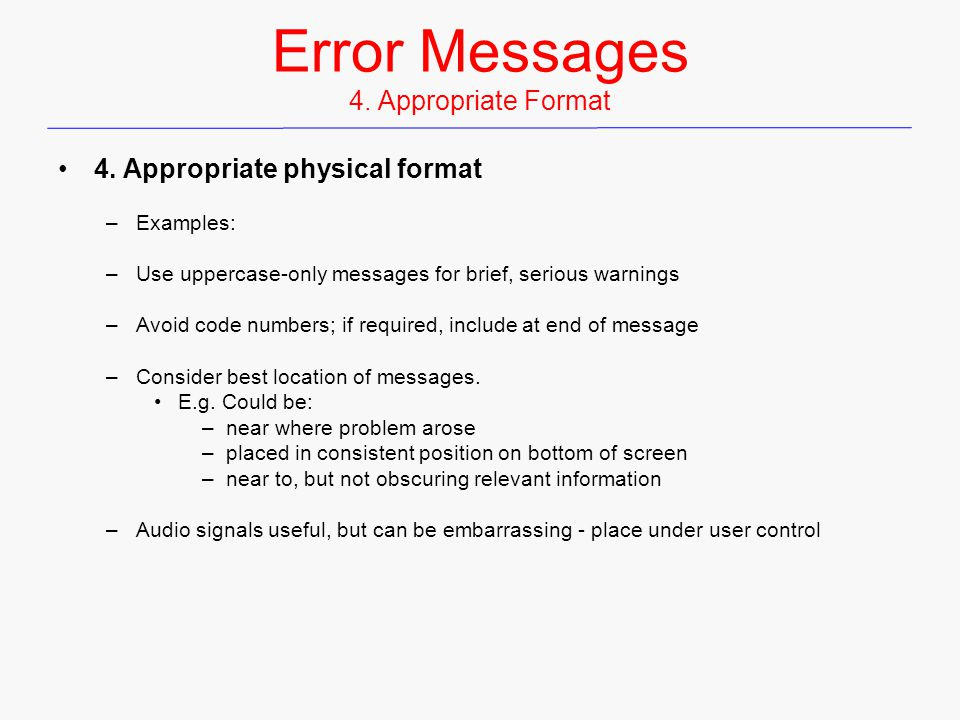 Error Messages 4. Appropriate Format 4. Appropriate physical format –Examples: –Use uppercase-only messages for brief, serious warnings –Avoid code nu