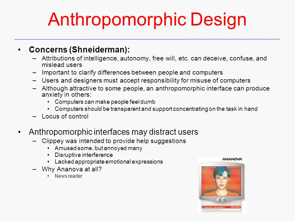 Anthropomorphic Design Concerns (Shneiderman): –Attributions of intelligence, autonomy, free will, etc. can deceive, confuse, and mislead users –Impor