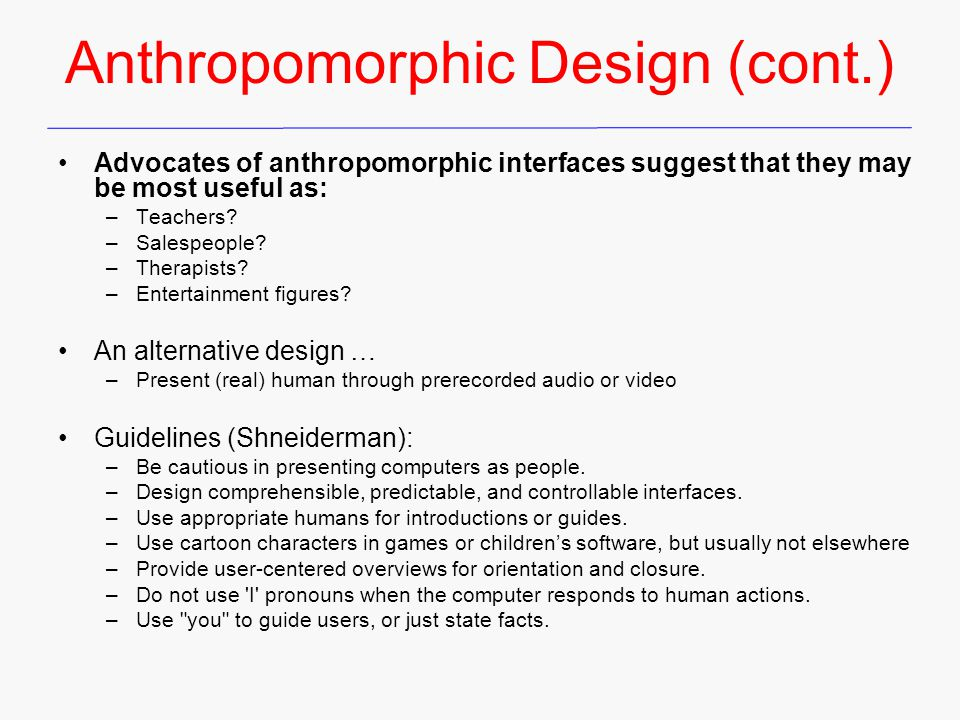 Anthropomorphic Design (cont.) Advocates of anthropomorphic interfaces suggest that they may be most useful as: –Teachers? –Salespeople? –Therapists?