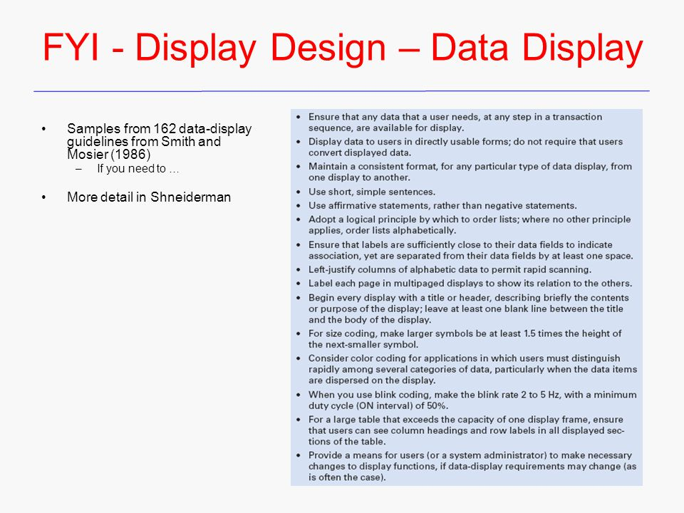 FYI - Display Design – Data Display Samples from 162 data-display guidelines from Smith and Mosier (1986) –If you need to … More detail in Shneiderman