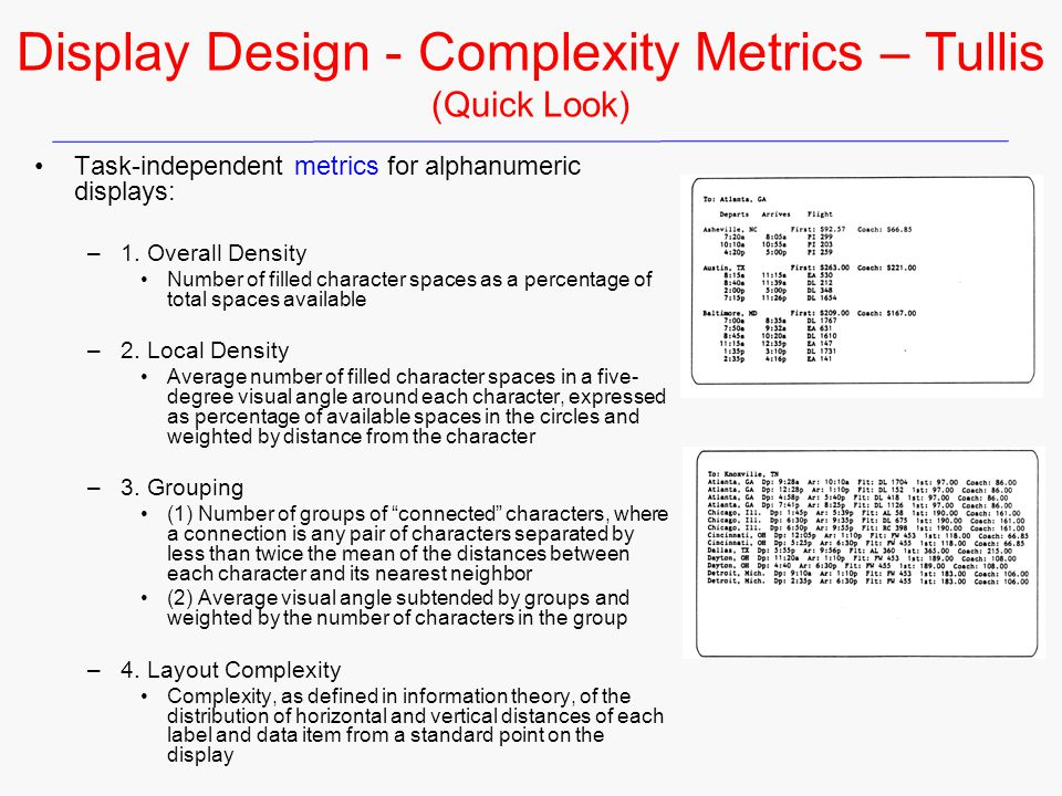 Display Design - Complexity Metrics – Tullis (Quick Look) Task-independent metrics for alphanumeric displays: –1. Overall Density Number of filled cha