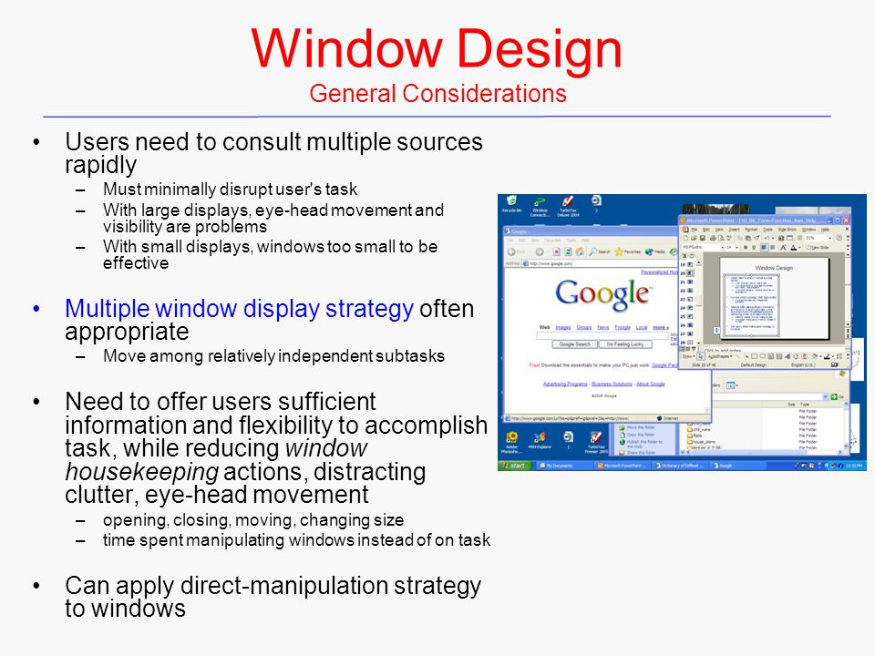 Window Design General Considerations Users need to consult multiple sources rapidly –Must minimally disrupt user's task –With large displays, eye-head