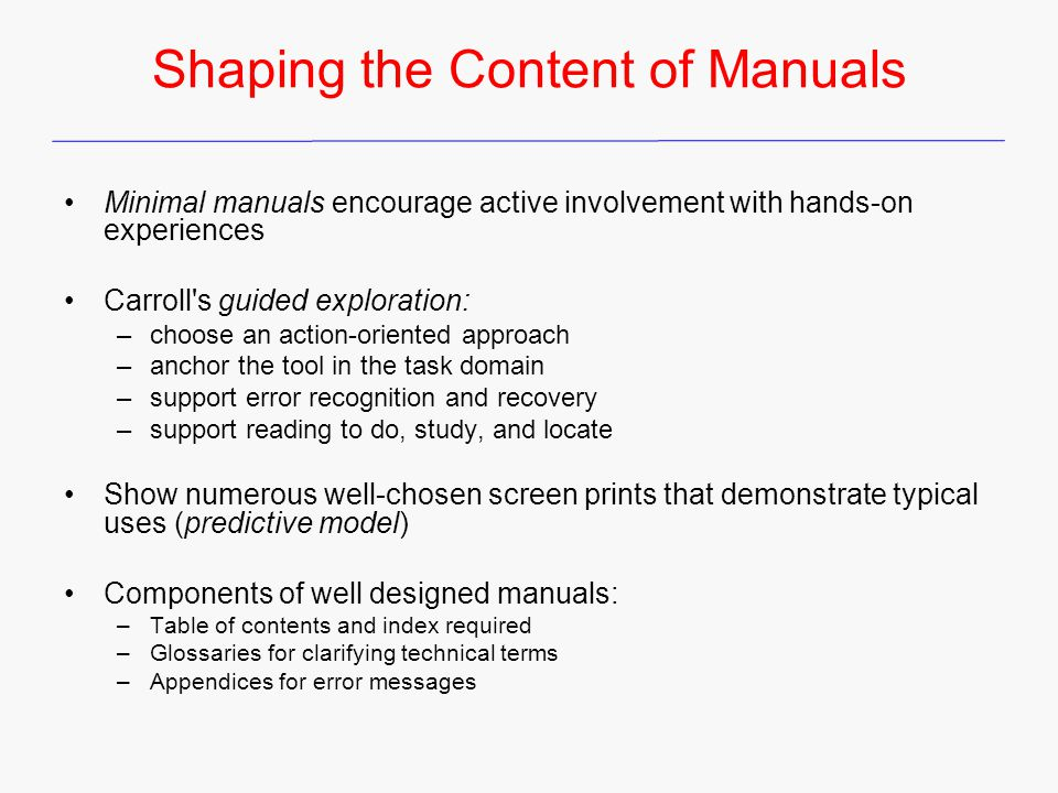 Shaping the Content of Manuals Minimal manuals encourage active involvement with hands-on experiences Carroll's guided exploration: –choose an action-
