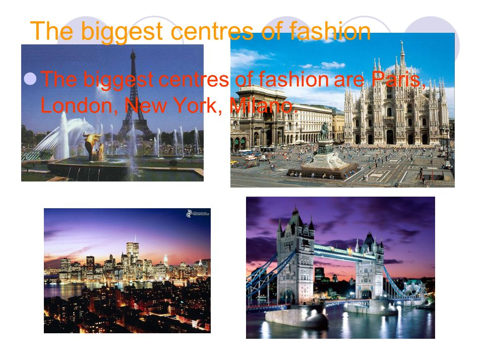 The biggest centres of fashion The biggest centres of fashion are Paris, London, New York, Milano.
