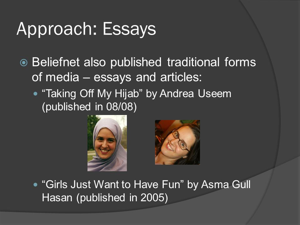 Approach: Essays Beliefnet also published traditional forms of media – essays and articles: Taking Off My Hijab by Andrea Useem (published in 08/08) Girls Just Want to Have Fun by Asma Gull Hasan (published in 2005)