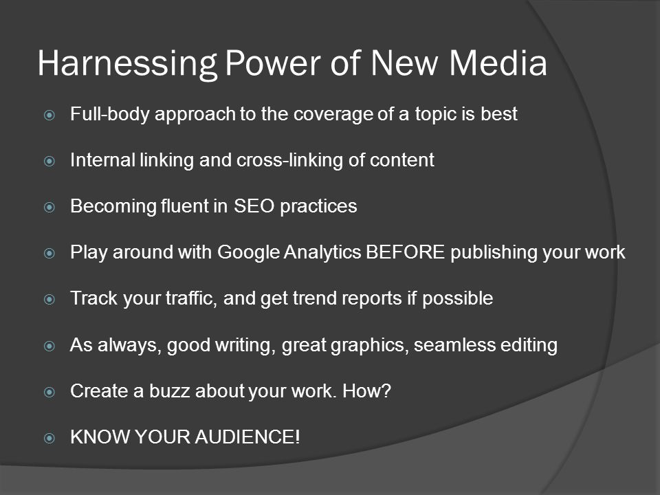 Harnessing Power of New Media Full-body approach to the coverage of a topic is best Internal linking and cross-linking of content Becoming fluent in SEO practices Play around with Google Analytics BEFORE publishing your work Track your traffic, and get trend reports if possible As always, good writing, great graphics, seamless editing Create a buzz about your work.
