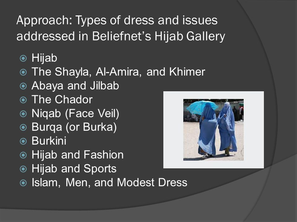 Approach: Types of dress and issues addressed in Beliefnets Hijab Gallery Hijab The Shayla, Al-Amira, and Khimer Abaya and Jilbab The Chador Niqab (Face Veil) Burqa (or Burka) Burkini Hijab and Fashion Hijab and Sports Islam, Men, and Modest Dress