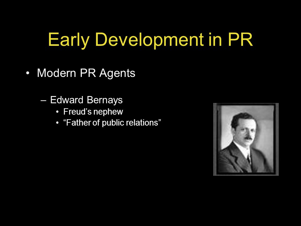 Early Development in PR Modern PR Agents –Edward Bernays Freuds nephew Father of public relations
