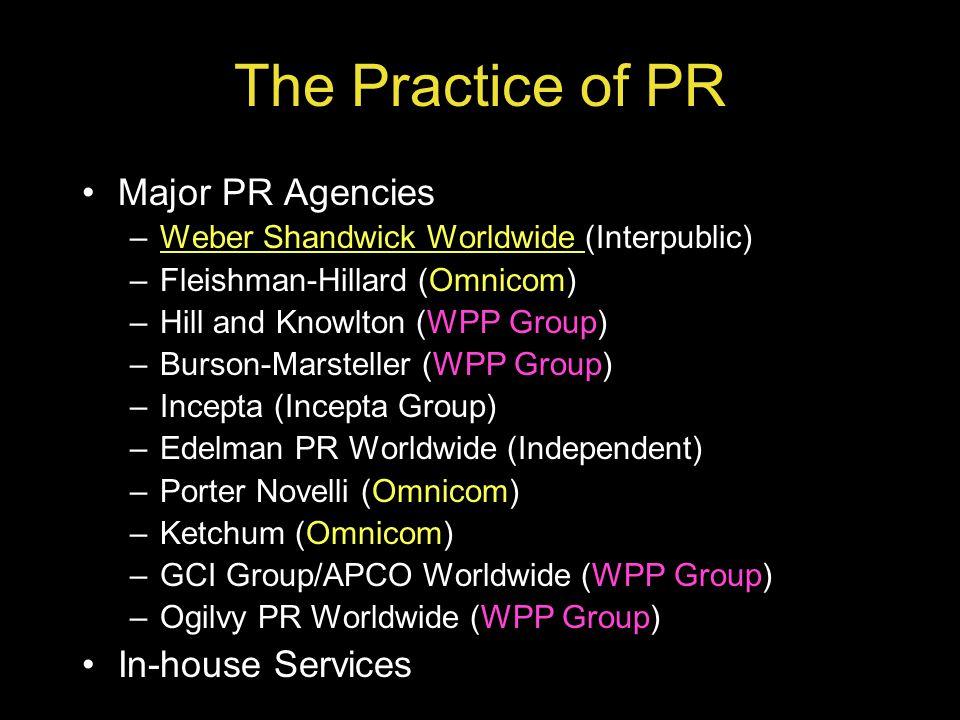 The Practice of PR Major PR Agencies –Weber Shandwick Worldwide (Interpublic)Weber Shandwick Worldwide –Fleishman-Hillard (Omnicom) –Hill and Knowlton