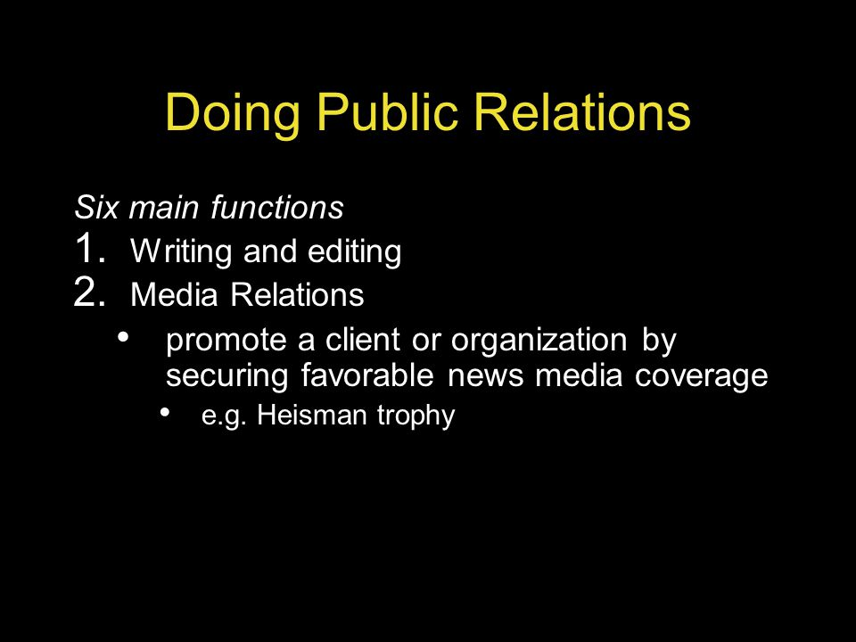Doing Public Relations Six main functions 1. Writing and editing 2. Media Relations promote a client or organization by securing favorable news media