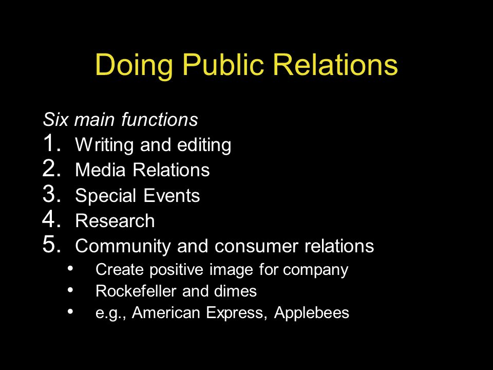 Doing Public Relations Six main functions 1. Writing and editing 2. Media Relations 3. Special Events 4. Research 5. Community and consumer relations