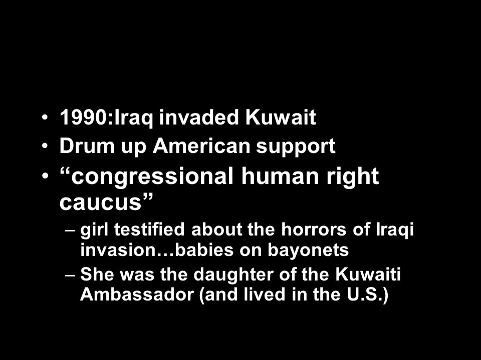 1990:Iraq invaded Kuwait Drum up American support congressional human right caucus –girl testified about the horrors of Iraqi invasion…babies on bayon