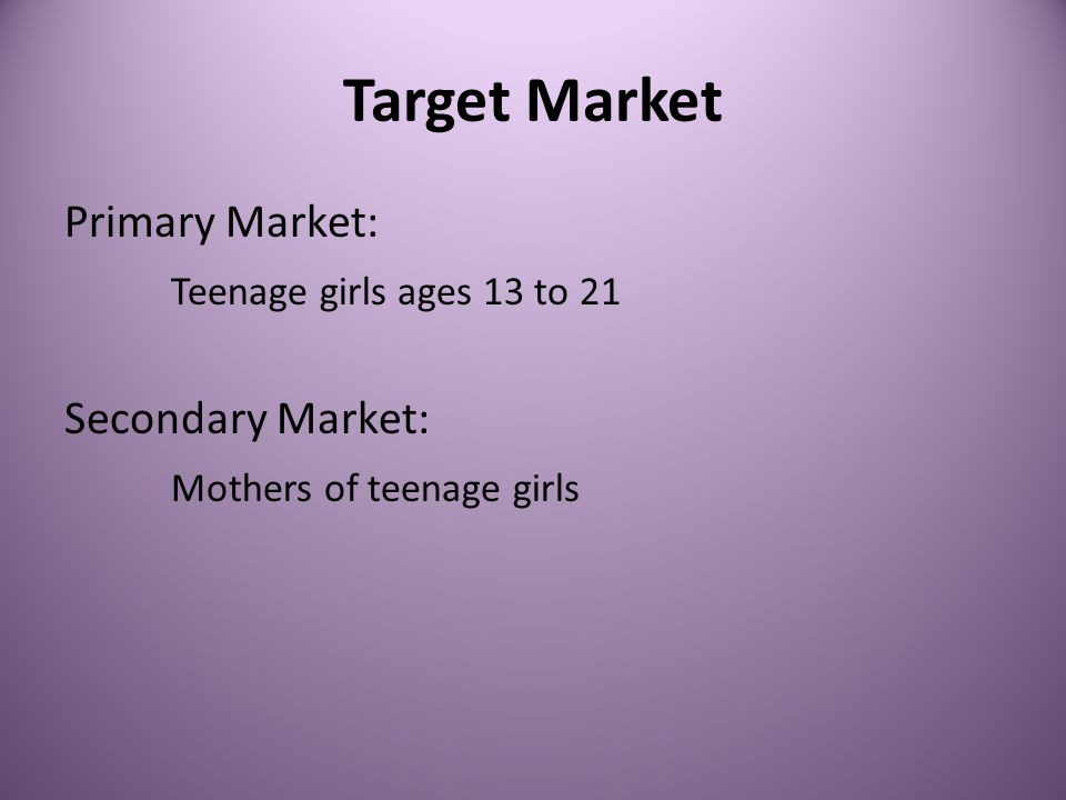 Target Market Primary Market: Teenage girls ages 13 to 21 Secondary Market: Mothers of teenage girls