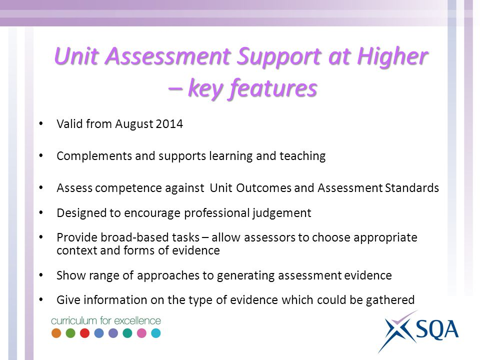 Unit Assessment Support at Higher – key features Valid from August 2014 Complements and supports learning and teaching Assess competence against Unit Outcomes and Assessment Standards Designed to encourage professional judgement Provide broad-based tasks – allow assessors to choose appropriate context and forms of evidence Show range of approaches to generating assessment evidence Give information on the type of evidence which could be gathered