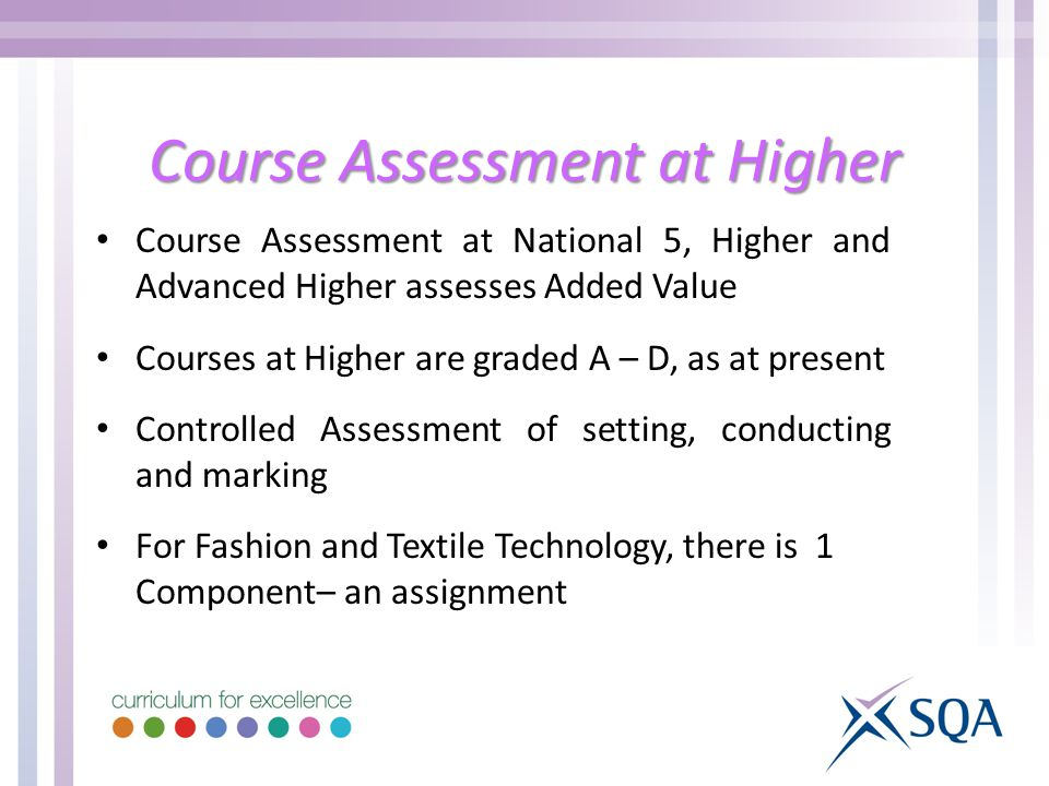 Course Assessment at Higher Course Assessment at National 5, Higher and Advanced Higher assesses Added Value Courses at Higher are graded A – D, as at present Controlled Assessment of setting, conducting and marking For Fashion and Textile Technology, there is 1 Component– an assignment