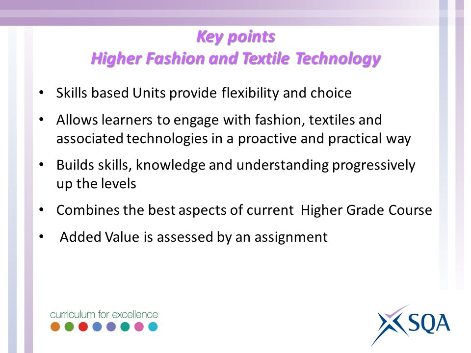 Key points Higher Fashion and Textile Technology Skills based Units provide flexibility and choice Allows learners to engage with fashion, textiles and associated technologies in a proactive and practical way Builds skills, knowledge and understanding progressively up the levels Combines the best aspects of current Higher Grade Course Added Value is assessed by an assignment