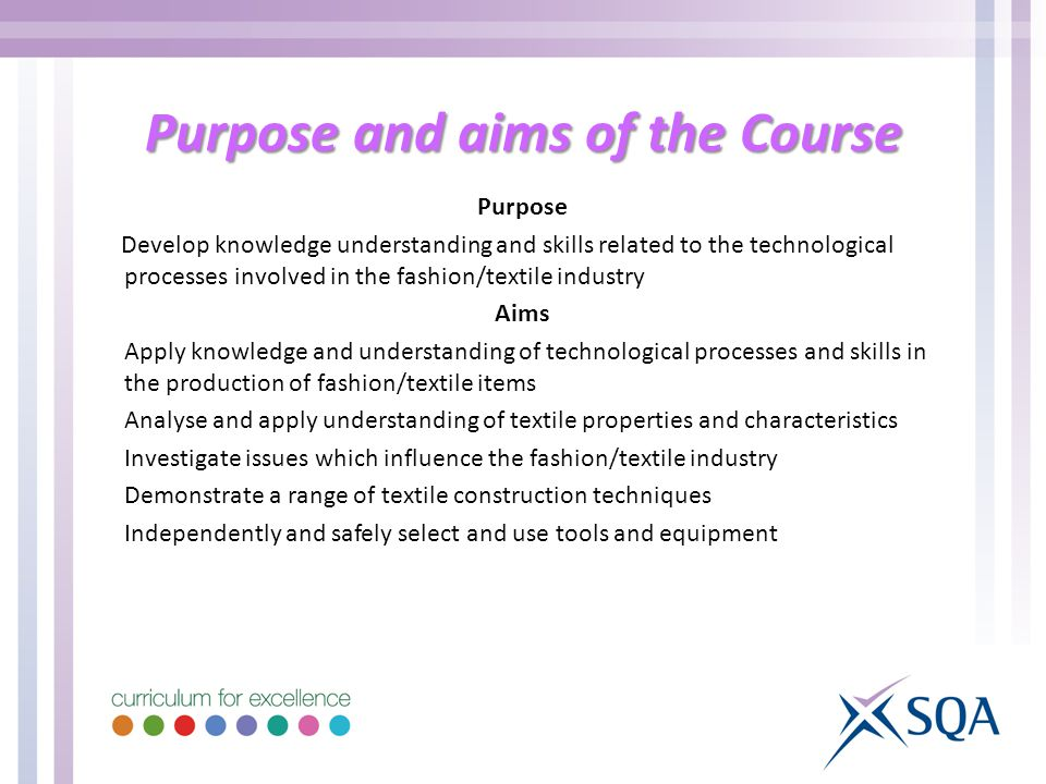 Purpose and aims of the Course Purpose Develop knowledge understanding and skills related to the technological processes involved in the fashion/textile industry Aims Apply knowledge and understanding of technological processes and skills in the production of fashion/textile items Analyse and apply understanding of textile properties and characteristics Investigate issues which influence the fashion/textile industry Demonstrate a range of textile construction techniques Independently and safely select and use tools and equipment