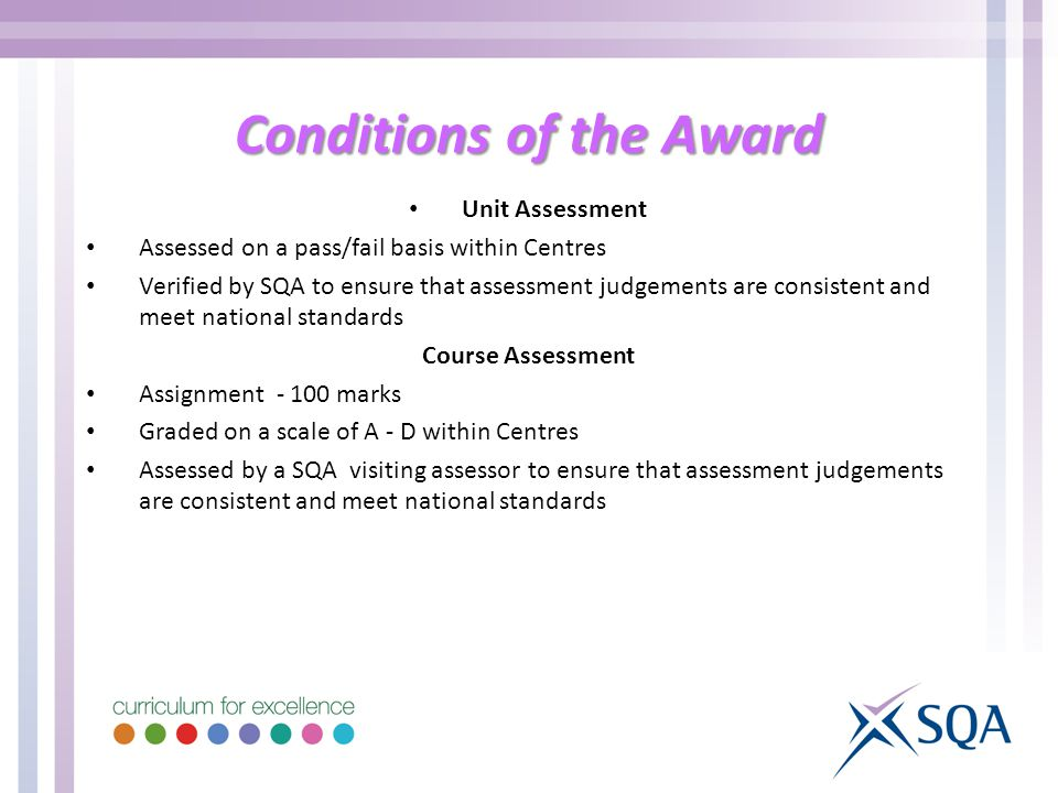 Conditions of the Award Unit Assessment Assessed on a pass/fail basis within Centres Verified by SQA to ensure that assessment judgements are consistent and meet national standards Course Assessment Assignment marks Graded on a scale of A - D within Centres Assessed by a SQA visiting assessor to ensure that assessment judgements are consistent and meet national standards