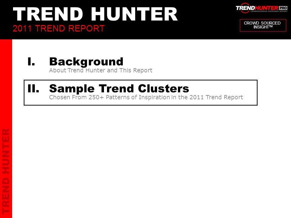 TREND HUNTER 15 TREND HUNTER 2011 TREND REPORT I.Background About Trend Hunter and This Report II.Sample Trend Clusters Chosen From 250+ Patterns of Inspiration in the 2011 Trend Report CROWD SOURCED INSIGHT TM