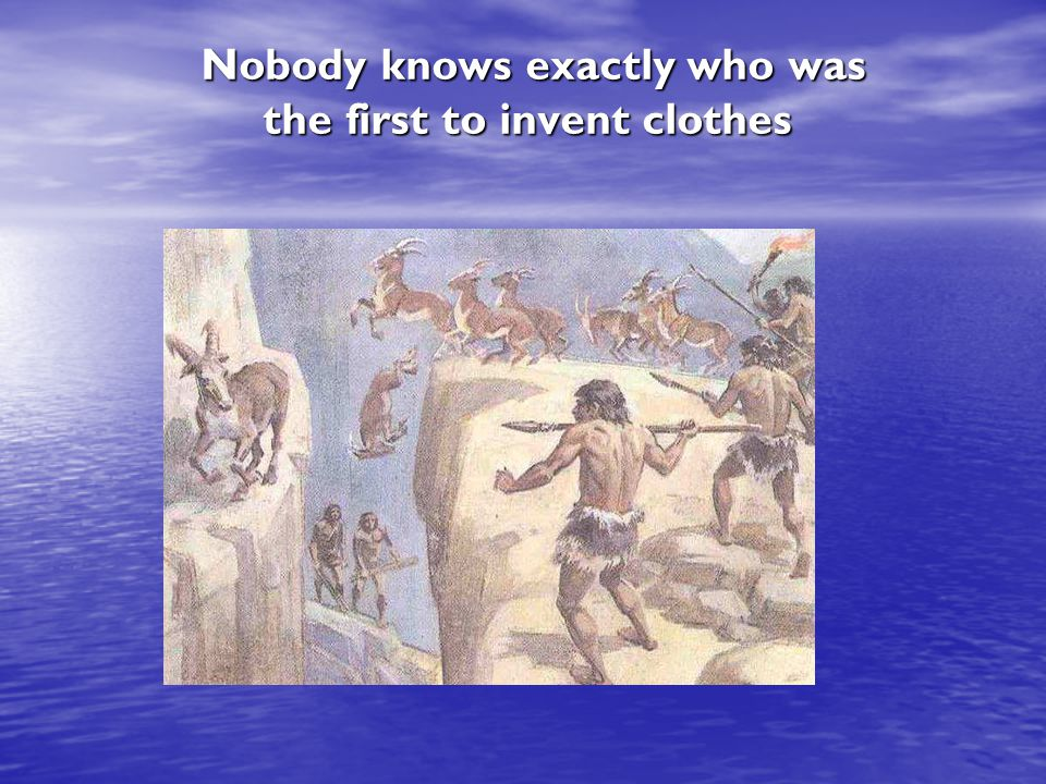 Nobody knows exactly who was the first to invent clothes Nobody knows exactly who was the first to invent clothes