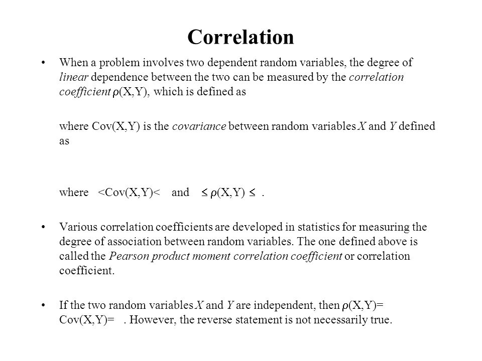 Correlation When a problem involves two dependent random variables, the degree of linear dependence between the two can be measured by the correlation coefficient (X,Y), which is defined as where Cov(X,Y) is the covariance between random variables X and Y defined as where <Cov(X,Y)< and (X,Y).