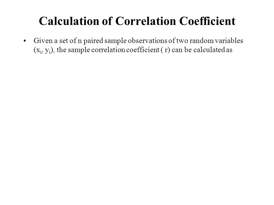 Calculation of Correlation Coefficient Given a set of n paired sample observations of two random variables (x i, y i ), the sample correlation coefficient ( r) can be calculated as
