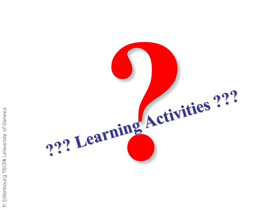 P. Dillenbourg TECFA University of Geneva ? ??? Learning Activities ???
