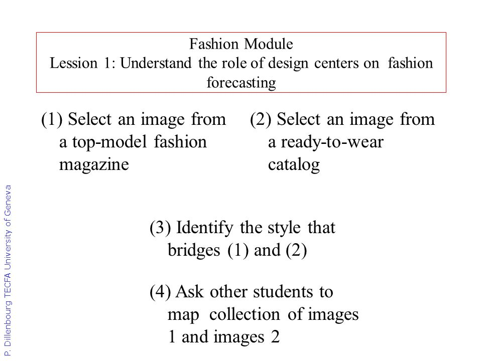 P. Dillenbourg TECFA University of Geneva Fashion Module Lession 1: Understand the role of design centers on fashion forecasting (1) Select an image f