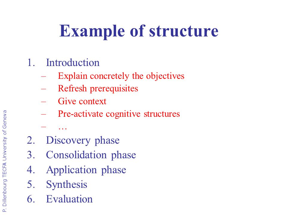 P. Dillenbourg TECFA University of Geneva Example of structure 1.Introduction –Explain concretely the objectives –Refresh prerequisites –Give context