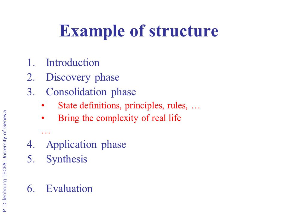 P. Dillenbourg TECFA University of Geneva Example of structure 1.Introduction 2.Discovery phase 3.Consolidation phase State definitions, principles, r