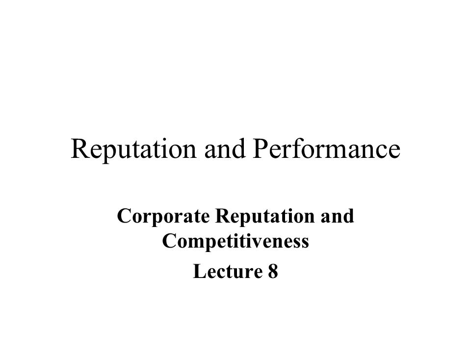 Reputation and Performance Corporate Reputation and Competitiveness Lecture 8