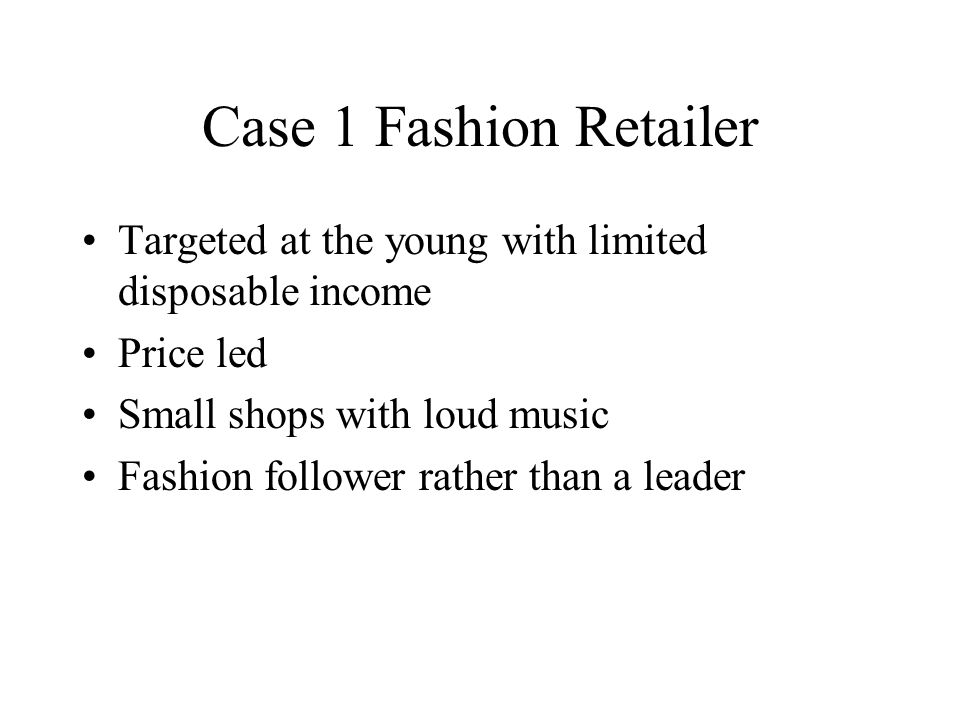 Case 1 Fashion Retailer Targeted at the young with limited disposable income Price led Small shops with loud music Fashion follower rather than a leader