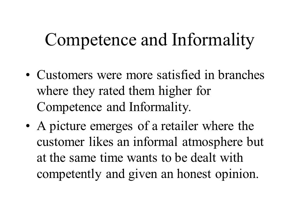 Competence and Informality Customers were more satisfied in branches where they rated them higher for Competence and Informality.