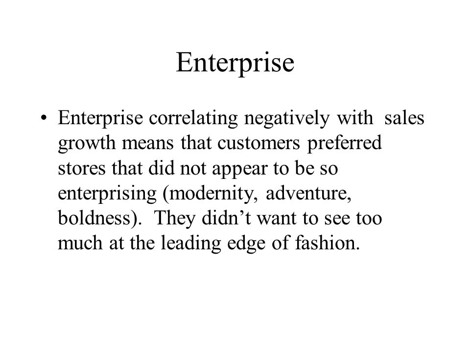 Enterprise Enterprise correlating negatively with sales growth means that customers preferred stores that did not appear to be so enterprising (modernity, adventure, boldness).