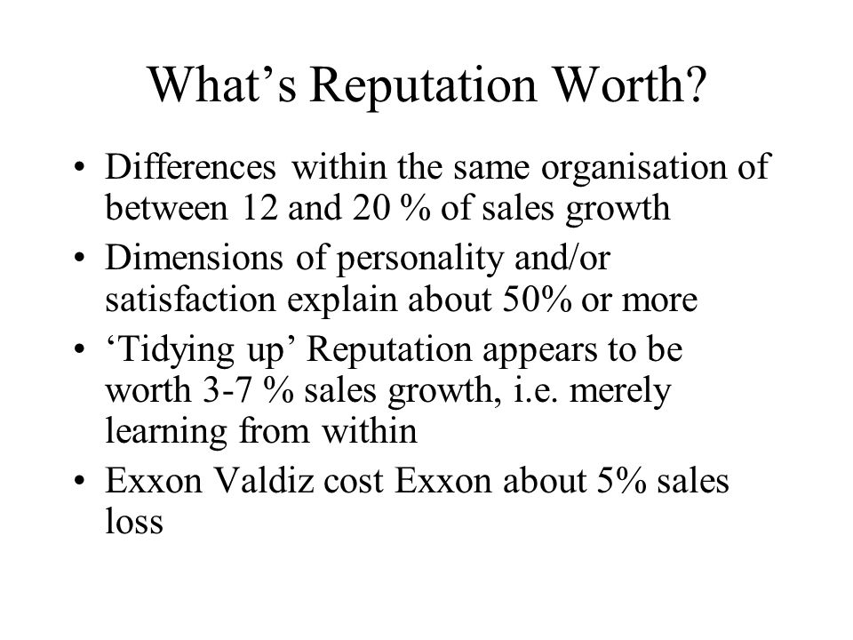 Whats Reputation Worth? Differences within the same organisation of between 12 and 20 % of sales growth Dimensions of personality and/or satisfaction