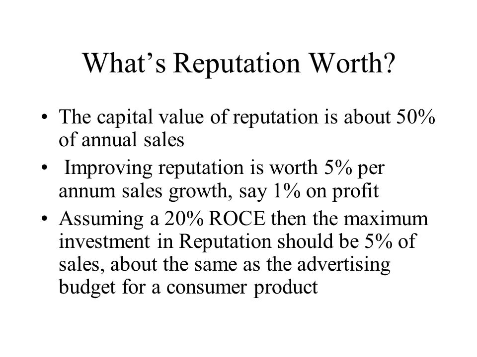 Whats Reputation Worth? The capital value of reputation is about 50% of annual sales Improving reputation is worth 5% per annum sales growth, say 1% o