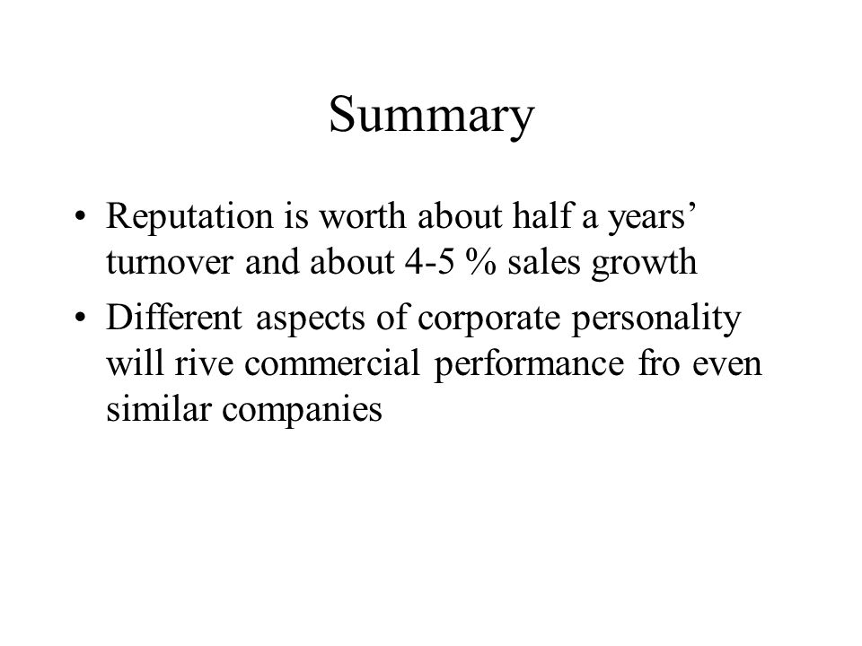 Summary Reputation is worth about half a years turnover and about 4-5 % sales growth Different aspects of corporate personality will rive commercial performance fro even similar companies