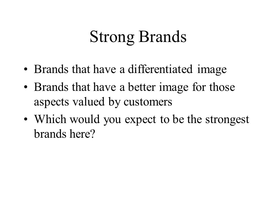 Strong Brands Brands that have a differentiated image Brands that have a better image for those aspects valued by customers Which would you expect to be the strongest brands here