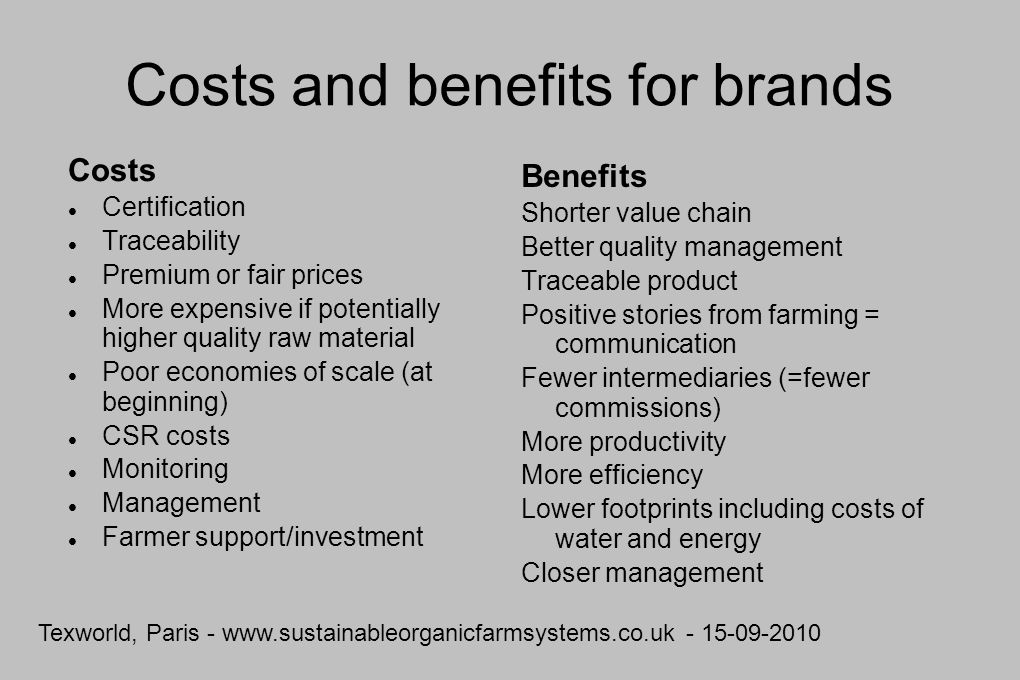 Texworld, Paris - www.sustainableorganicfarmsystems.co.uk - 15-09-2010 Costs and benefits for brands Costs Certification Traceability Premium or fair prices More expensive if potentially higher quality raw material Poor economies of scale (at beginning) CSR costs Monitoring Management Farmer support/investment Benefits Shorter value chain Better quality management Traceable product Positive stories from farming = communication Fewer intermediaries (=fewer commissions) More productivity More efficiency Lower footprints including costs of water and energy Closer management