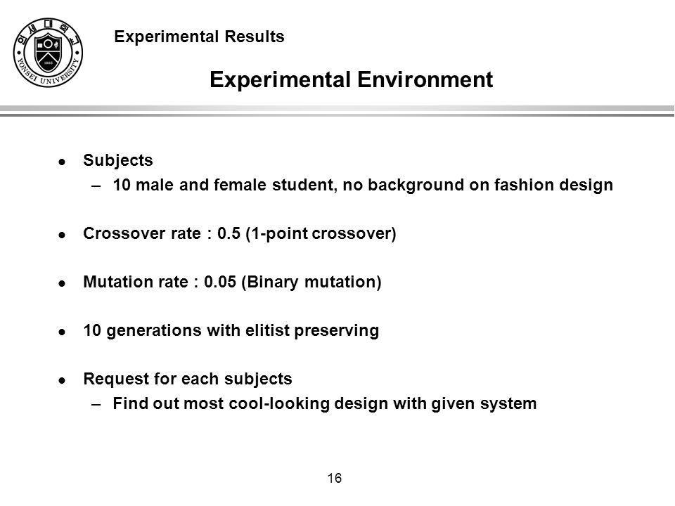 16 Experimental Environment Subjects –10 male and female student, no background on fashion design Crossover rate : 0.5 (1-point crossover) Mutation rate : 0.05 (Binary mutation) 10 generations with elitist preserving Request for each subjects –Find out most cool-looking design with given system Experimental Results